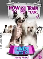How To Train Your Chinese Crested Dog ebook by Jenny Bond