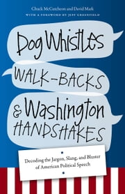 Dog Whistles, Walk-Backs, and Washington Handshakes - Decoding the Jargon, Slang, and Bluster of American Political Speech ebook by Chuck McCutcheon,David Mark,Jeff Greenfield