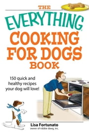 The Everything Cooking for Dogs Book: 100 Quick and Easy Healthy Recipes Your Dog Will Bark For! ebook by Fortunato, Lisa