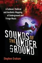 Sounds of the Underground - A Cultural, Political and Aesthetic Mapping of Underground and Fringe Music ebook by Stephen Graham