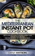 The Mediterranean Instant Pot Cookbook: The Ultimate Guide To Rapid Weight Loss With Exciting Recipes For The Journey To Your Ideal Body 電子書 by Diana Watson