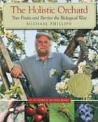 The Holistic Orchard ebook by Michael Phillips