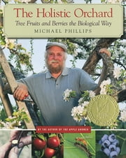 The Holistic Orchard - Tree Fruits and Berries the Biological Way ebook by Michael Phillips
