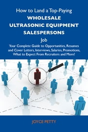 How to Land a Top-Paying Wholesale ultrasonic equipment salespersons Job: Your Complete Guide to Opportunities, Resumes and Cover Letters, Interviews, Salaries, Promotions, What to Expect From Recruiters and More ebook by Petty Joyce