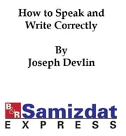 How to Speak and Write Correctly (c. 1900) ebook by Joseph Devlin