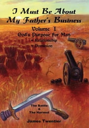 I Must Be About My Father's Business - Volume l - God's Purpose For Man ebook by James Twentier