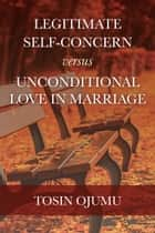Legitimate Self-Concern Versus Unconditional Love In Marriage ebook by Tosin Ojumu