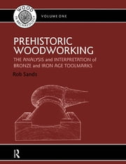 Prehistoric Woodworking - The Analysis and Interpretation of Bronze and Iron Age Toolmakers ebook by Rob Sands