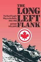 The Long Left Flank - The hard Fought Way to the Reich 1944-1945 ebook by Jeffery  Williams