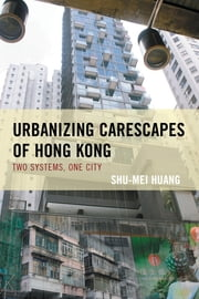 Urbanizing Carescapes of Hong Kong - Two Systems, One City ebook by Shu-Mei Huang