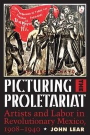 Picturing the Proletariat - Artists and Labor in Revolutionary Mexico, 1908–1940 ebook by John Lear