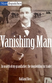 Vanishing Man - In Search of My Grandfather, the Dogsledding Fur Trader ebook by Oakland Ross