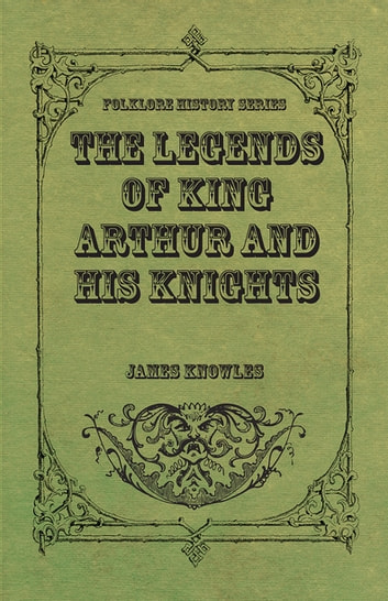 The Legends of King Arthur and His Knights ebook by James Knowles