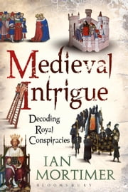 Medieval Intrigue - Decoding Royal Conspiracies ebook by Dr Ian Mortimer