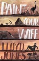 Paint Your Wife ebook by Lloyd Jones