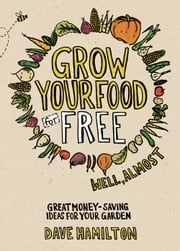 Grow Your Food for Free (Well, Almost) - Great Money-Saving Ideas for Your Garden ebook by Dave Hamilton