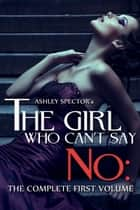 The Girl Who Can't Say No: The Complete First Volume ebook by Ashley Spector