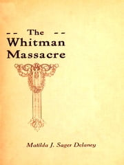 A Survivor's Recollections of the Whitman Massacre [Illustrated] ebook by Matilda J. Sager Delaney