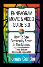 The Enneagram Movie & Video Guide 3.0: How To See Personality Styles In the Movies - Third Edition Revised and Expanded ebook by Thomas Condon