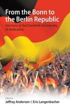 From the Bonn to the Berlin Republic - Germany at the Twentieth Anniversary of Unification ebook by Jeffrey Anderson, Eric Langenbacher