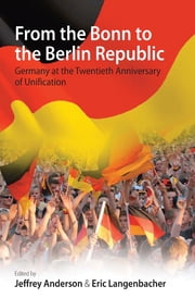 From the Bonn to the Berlin Republic - Germany at the Twentieth Anniversary of Unification ebook by Jeffrey Anderson,Eric Langenbacher