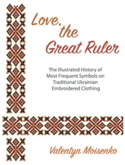 Love, the Great Ruler. The Illustrated History of Most Frequent Symbols on Traditional Ukrainian Embroidered Clothing ebook by Valentyn Moiseienko