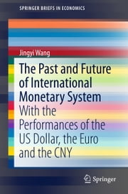 The Past and Future of International Monetary System - With the Performances of the US Dollar, the Euro and the CNY ebook by Jingyi Wang