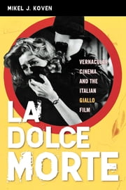 La Dolce Morte - Vernacular Cinema and the Italian Giallo Film ebook by Mikel J. Koven
