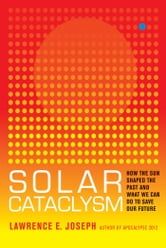 Solar Cataclysm - How the Sun Shaped the Past and What We Can Do to Save Our Future ebook by Lawrence E. Joseph