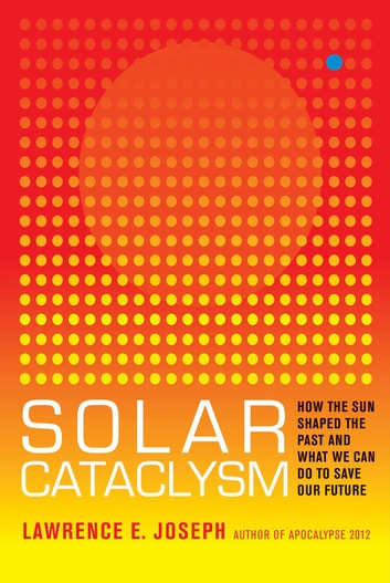Solar Cataclysm - How the Sun Shaped the Past and What We Can Do to Save Our Future ebook by Lawrence E Joseph