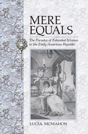 Mere Equals - The Paradox of Educated Women in the Early American Republic ebook by Lucia McMahon