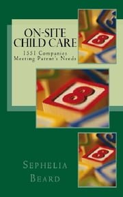 On Site Child Care: 1551 Companies Meeting Parent's Needs ebook by Sephelia Beard