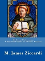 Medieval Philosophy: A Practical Guide to Thomas Aquinas ebook by M. James Ziccardi