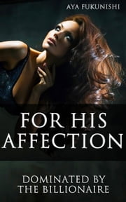 For His Affection - Dominated by the Billionaire, #4 ebook by Aya Fukunishi