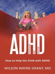 ADHD: Strategies for Success - How to Help the Child with ADHD ebook by Wilson Wayne Grant, MD
