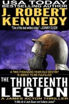The Thirteenth Legion - A James Acton Thriller, Book #15 ebook by J. Robert Kennedy