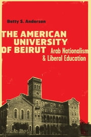 The American University of Beirut - Arab Nationalism and Liberal Education ebook by Betty S. Anderson