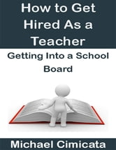 How to Get Hired As a Teacher: Getting Into a School Board ebook by Michael Cimicata