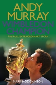 Andy Murray Wimbledon Champion - The Full and Extraordinary Story ebook by Mark Hodgkinson