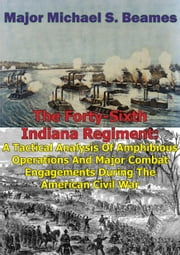 The Forty-Sixth Indiana Regiment: - A Tactical Analysis Of Amphibious Operations And Major Combat Engagements During The American Civil War ebook by Major Michael S. Beames