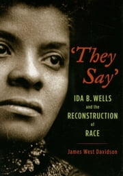 They Say: Ida B. Wells and the Reconstruction of Race ebook by James West Davidson