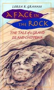 A Face in the Rock - The Tale Of A Grand Island Chippewa ebook by Abigail Rorer,Loren R. Graham