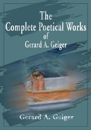 The Complete Poetical Works of Gerard A. Geiger ebook by Gerard Geiger