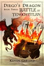 Diego's Dragon, Book Three: Battle at Tenochtitlan ebook by Kevin Gerard