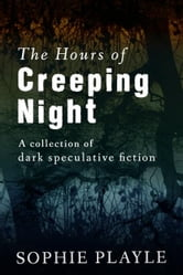 The Hours of Creeping Night: A collection of dark speculative short fiction ebook by Sophie Playle