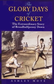 The Glory Days of Cricket - The Extraordinary Story of Broadhalfpenny Down ebook by Ashley Mote