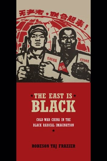 The East Is Black - Cold War China in the Black Radical Imagination ebook by Robeson Taj Frazier