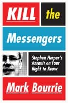 Kill The Messengers - Stephen Harper's Assault on Your Right to Know ebook by Mark Bourrie