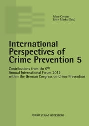 International Perspectives of Crime Prevention 5 - Contributions from the 6th Annual International Forum 2012 within the German Congress on Crime Prevention ebook by Marc Coester, Erich Marks