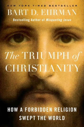 The Triumph of Christianity - How a Forbidden Religion Swept the World ebook by Bart D. Ehrman